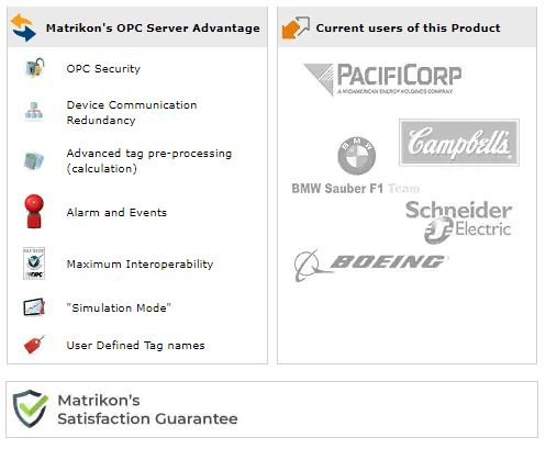 """Matrikon's OPC Server Advantage - OPC Security, Device Communication Redundancy, Advanced tag pre-processing (calculation), Alarm and Events, Maximum Interoperability, """"Simulation Mode"""", User Defined Tag names. Current Users of this Product: PacificCorp, Campbell's, BMW Sauber F1 Team, Schneider Electric, Boeing. Matrikon's Satisfaction Guarantee"""